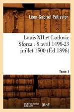 Louis XII Et Ludovic Sforza:  (8 Avril 1498-23 Juillet 1500). Tome 1 (Ed.1896)