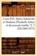 Louis XVI, Marie-Antoinette Et Madame Elisabeth, Lettres Et Documents Inedits. T. 3 (Ed.1864-1873)