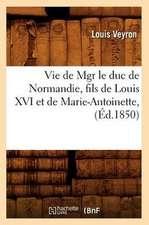 Vie de Mgr Le Duc de Normandie, Fils de Louis XVI Et de Marie-Antoinette, (Ed.1850)