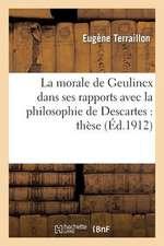 La Morale de Geulincx Dans Ses Rapports Avec La Philosophie de Descartes