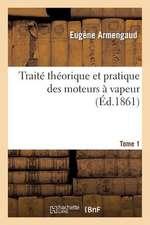 Traite Theorique Et Pratique Des Moteurs a Vapeur. Tome 1