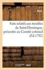 Faits Relatifs Aux Troubles de Saint-Domingue, Presentes Au Comite Colonial, En Vertu