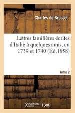 Lettres Familieres Ecrites D Italie a Quelques Amis, En 1739 Et 1740. Tome 2