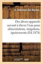 Des Divers Appareils Servant a Elever L Eau Pour Alimentations, Irrigations, Epuisements