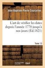 L'Art de Verifier Les Dates Depuis L'Annee 1770 Jusqu'a Nos Jours. Tome 13