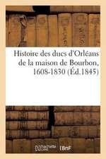 Histoire Des Ducs D'Orleans de La Maison de Bourbon, 1608-1830