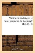 Maurice de Saxe, Ou Le Heros Du Regne de Louis XV