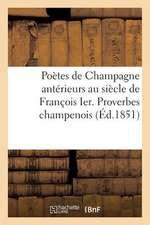 Poetes de Champagne Anterieurs Au Siecle de Francois Ier. Proverbes Champenois Avant Le Xvie Siecle