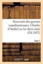 Souvenirs Des Guerres Napoleoniennes. Charles D'Ambel Ou Les Deux Amis. Tome 1