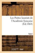 Les Poetes Laureats de L'Academie Francaise, Recueil Des Poemes Couronnes Depuis 1800. T. I.