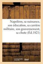Napoleon, Sa Naissance, Son Education, Sa Carriere Militaire, Son Gouvernement, Sa Chute