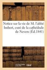 Notice Sur La Vie de M. L'Abbe Imbert, Cure de La Cathedrale de Nevers