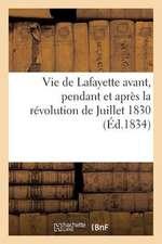 Vie de Lafayette Avant, Pendant Et Apres La Revolution de Juillet 1830
