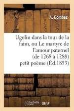 Ugolin Dans La Tour de La Faim, Ou Le Martyre de L'Amour Paternel (de 1268 a 1288) Petit Poeme