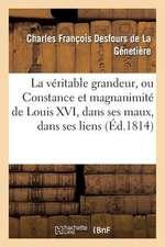 La Veritable Grandeur, Ou Constance Et Magnanimite de Louis XVI, Dans Ses Maux, Dans Ses Liens
