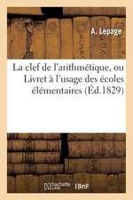La Clef de L'Arithmetique, Ou Livret A L'Usage Des Ecoles Elementaires, Contenant Le Systeme