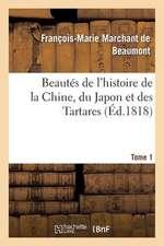 Beautes de L'Histoire de La Chine, Du Japon Et Des Tartares. Tome 1