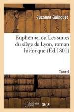 Euphemie, Ou Les Suites Du Siege de Lyon, Roman Historique. Tome 4