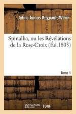 Spinalba, Ou Les Revelations de La Rose-Croix. Tome 1