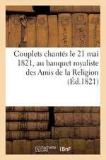Couplets Chantes Le 21 Mai 1821, Au Banquet Royaliste Des Amis de La Religion (Ed.1821):  , Pour Celebrer Le Bapteme de Son Altesse Royale Mgr Le Duc d