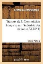 Travaux de La Commission Francaise Sur L'Industrie Des Nations. Tome 3 Partie 2