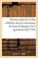 Proces-Verbal de La Fete Celebree Dans La Commune de Lons-Le-Saunier, Le 5 Germinal (Ed.1794):  Au Sujet de La Loi Du 28 Ventose, Qui Rapporte Celles D