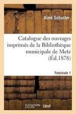 Catalogue Des Ouvrages Imprimes de La Bibliotheque Municipale de Metz. Fascicule 1