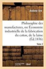 Philosophie Des Manufactures, Ou Economie Industrielle de La Fabrication Du Coton, de La Laine. T 2:  Et Des Gens Du Monde