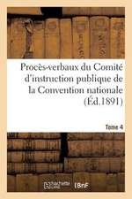 Proces-Verbaux Du Comite D'Instruction Publique de La Convention Nationale. Tome 4