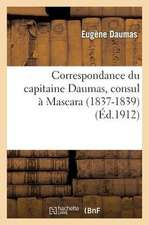 Correspondance Du Capitaine Daumas, Consul a Mascara (1837-1839)