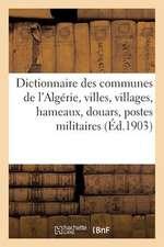 Dictionnaire Des Communes de L'Algerie, Villes, Villages, Hameaux, Douars, Postes Militaires, Bordjs:  , Oasis, Caravanserails, Mines, Carrieres, Sourc
