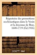 Repertoire Des Promotions Ecclesiastiques Dans Le Vexin Et La Doyenne de Bray, 1600-1719