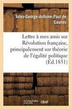 Lettre a Mes Amis Sur La Revolution Francaise, Et Principalement Sur Theorie de L'Egalite Politique