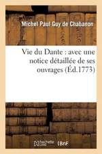 Vie Du Dante:  Avec Une Notice Detaillee de Ses Ouvrages