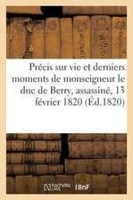 Precis Sur La Vie Et Les Derniers Moments de Monseigneur Le Duc de Berry, Assassine, 13 Fevrier 1820