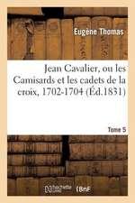 Jean Cavalier, Ou Les Camisards Et Les Cadets de La Croix, 1702-1704. Tome 5, Edition 2