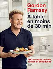 Gordon Ramsay: À table en moins de 30 minutes: 100 recettes rapides, faciles et délicieuses