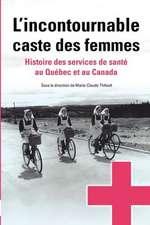 L'Incontournable Caste Des Femmes:  Histoire Des Services de Sante Au Quebec Et Au Canada
