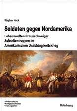 Soldaten gegen Nordamerika: Lebenswelten Braunschweiger Subsidientruppen im amerikanischen Unabhängigkeitskrieg