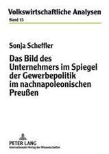 Das Bild Des Unternehmers Im Spiegel Der Gewerbepolitik Im Nachnapoleonischen Preussen:  Ethische Und Politische Dimensionen