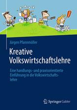 Kreative Volkswirtschaftslehre: Eine handlungs- und praxisorientierte Einführung in die Volkswirtschaftslehre