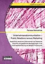 Unternehmenskommunikation - Public Relations Versus Marketing:  Reaktionen Deutscher Unternehmen Auf Staatliche Eingriffe Und Gesetzliche Neuregelungen