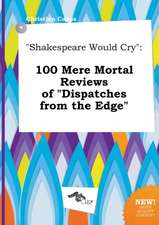 Shakespeare Would Cry: 100 Mere Mortal Reviews of Dispatches from the Edge
