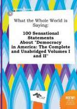 What the Whole World Is Saying: 100 Sensational Statements about Democracy in America: The Complete and Unabridged Volumes I and II