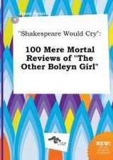 Shakespeare Would Cry: 100 Mere Mortal Reviews of the Other Boleyn Girl