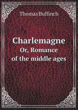 Charlemagne Or, Romance of the middle ages