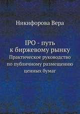 IPO - put' k birzhevomu rynku Prakticheskoe rukovodstvo po publichnomu razmescheniyu tsennyh bumag