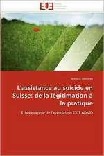 L''Assistance Au Suicide En Suisse:  de La Legitimation a la Pratique