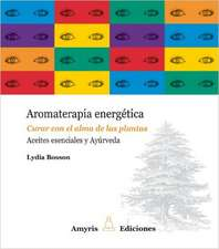 Aromaterapia energética : curar con el alma de las plantas : aceites esenciales y ayúrveda