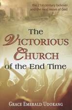 The Victorious Church of the End Time:  The 21st Century Believer and the Next Move of God